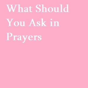 What should one ask in prayers